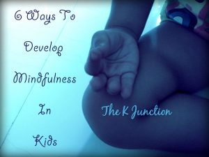 6 Ways To Develop Mindfulness In Kids